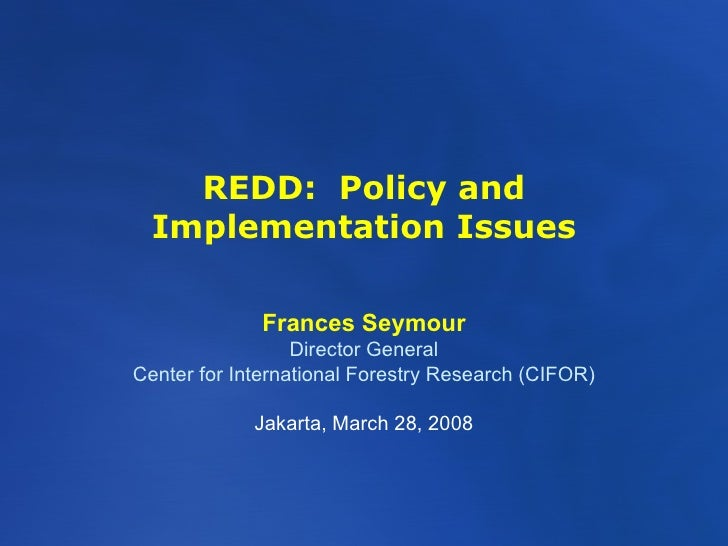 REDD:  Policy and Implementation Issues Frances Seymour Director General Center for International Forestry Research (CIFOR...