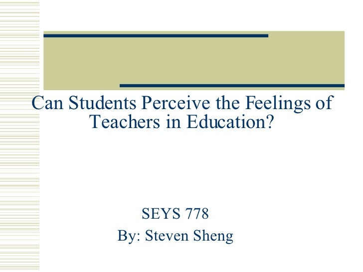 Can Students Perceive the Feelings of Teachers in Education? SEYS 778 By: Steven Sheng