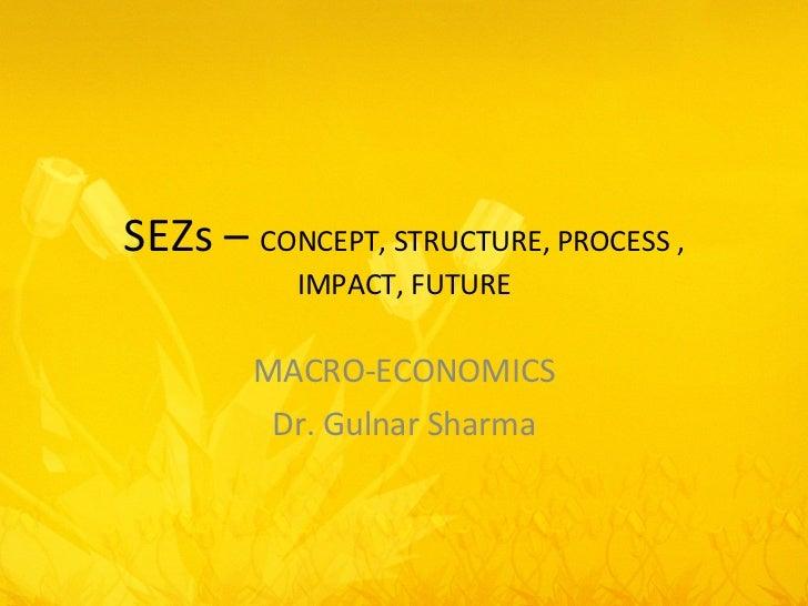 SEZs –  CONCEPT, STRUCTURE, PROCESS , IMPACT, FUTURE MACRO-ECONOMICS Dr. Gulnar Sharma