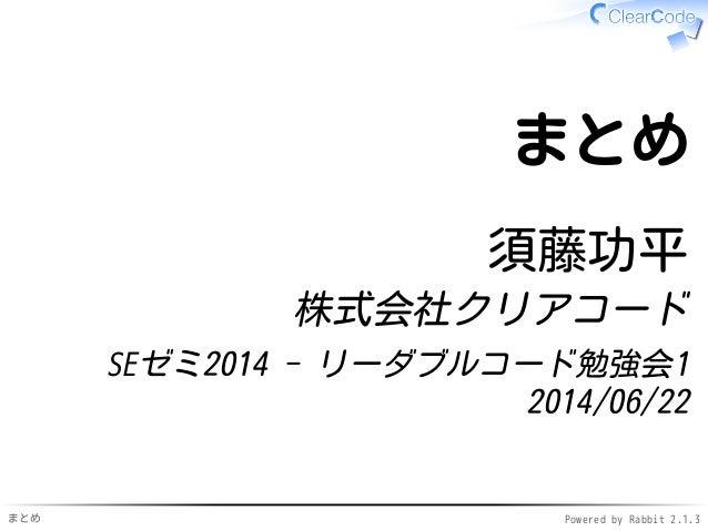 まとめ Powered by Rabbit 2.1.3 まとめ 須藤功平 株式会社クリアコード SEゼミ2014 - リーダブルコード勉強会1 2014/06/22