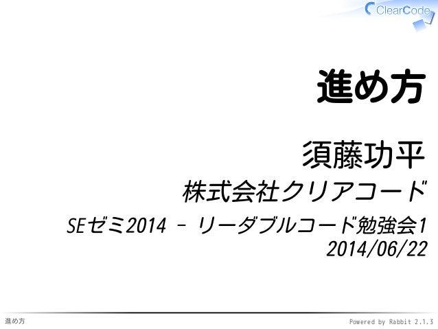 進め方 Powered by Rabbit 2.1.3 進め方 須藤功平 株式会社クリアコード SEゼミ2014 - リーダブルコード勉強会1 2014/06/22