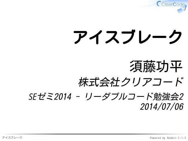 アイスブレーク Powered by Rabbit 2.1.3 アイスブレーク 須藤功平 株式会社クリアコード SEゼミ2014 - リーダブルコード勉強会2 2014/07/06