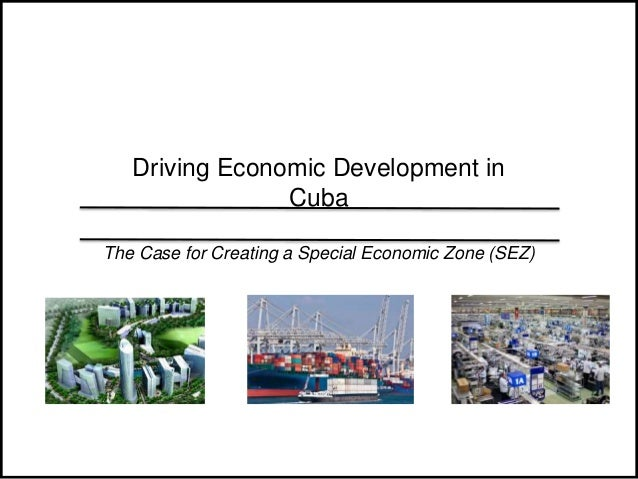 1 Driving Economic Development in Cuba The Case for Creating a Special Economic Zone (SEZ)