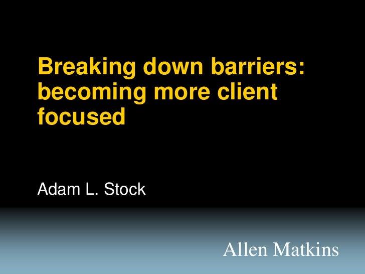 Breaking down barriers:becoming more clientfocusedAdam L. Stock                Allen Matkins