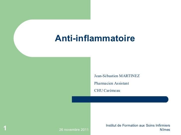 Anti-inflammatoire Jean-Sébastien MARTINEZ Pharmacien Assistant CHU Carémeau 26 novembre 2011 Institut de Formation aux So...