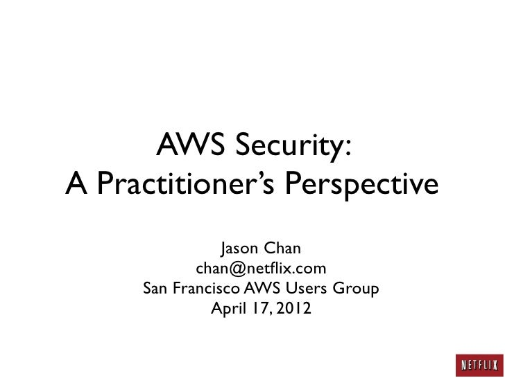 AWS Security:A Practitioner's Perspective                Jason Chan            chan@netflix.com     San Francisco AWS Users...