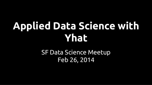 Applied Data Science with Yhat SF Data Science Meetup Feb 26, 2014