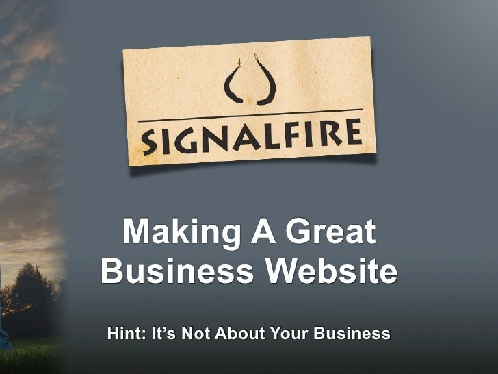 Making A GreatBusiness WebsiteHint: It's Not About Your Business