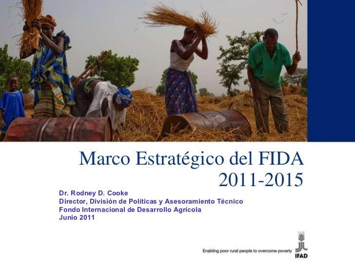 Marco Estratégico del FIDA 2011-2015 Dr. Rodney D. Cooke Director, División de Políticas y Asesoramiento Técnico Fondo Int...