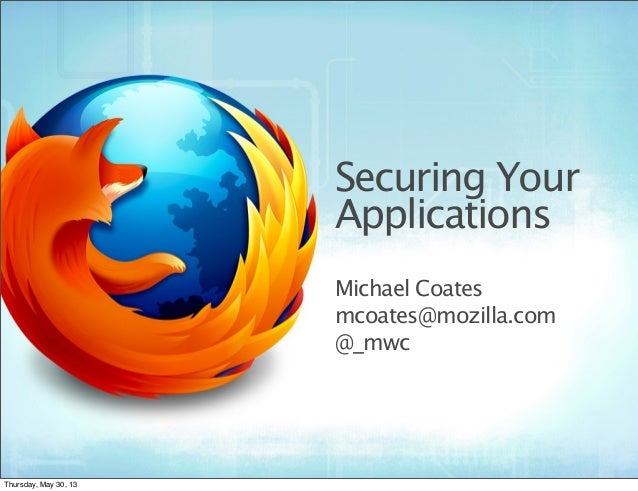 Securing YourApplicationsMichael Coatesmcoates@mozilla.com@_mwcThursday, May 30, 13