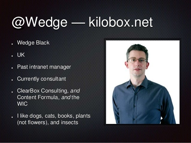 @Wedge — kilobox.net  Wedge Black  UK  Past intranet manager  Currently consultant  ClearBox Consulting, and  Content Form...
