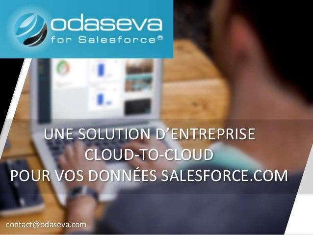 UNE SOLUTION D'ENTREPRISE CLOUD-TO-CLOUD POUR VOS DONNÉES SALESFORCE.COM contact@odaseva.com