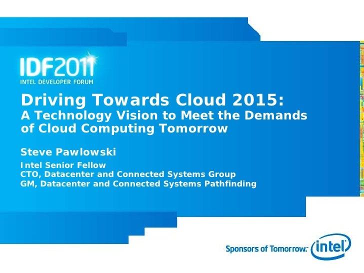 Driving Towards Cloud 2015:A Technology Vision to Meet the Demandsof Cloud Computing TomorrowSteve PawlowskiIntel Senior F...