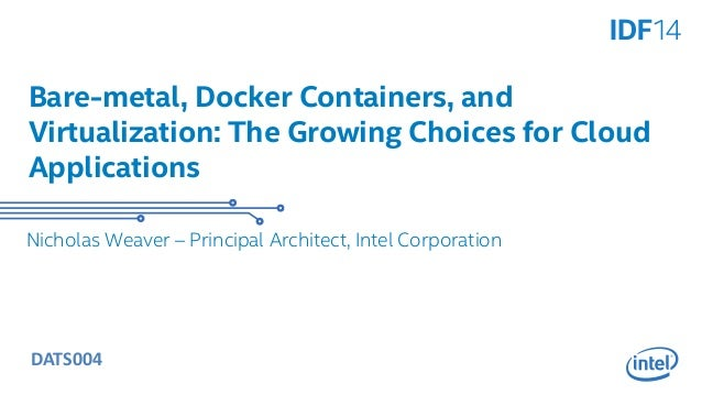 Bare-metal, Docker Containers, and  Virtualization: The Growing Choices for Cloud  Applications  Nicholas Weaver – Princip...