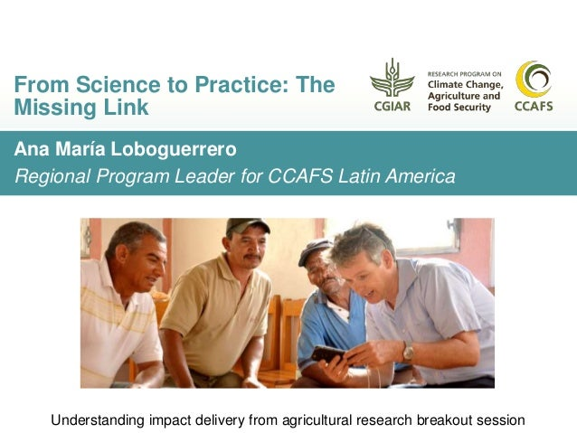 Ana María Loboguerrero Regional Program Leader for CCAFS Latin America From Science to Practice: The Missing Link Understa...