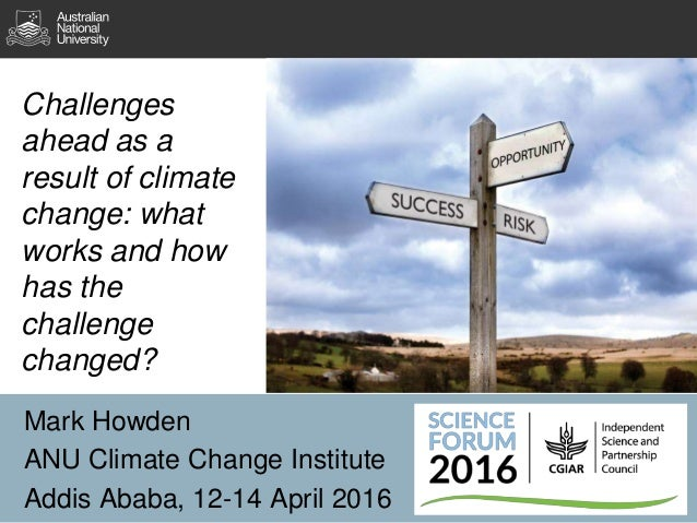 Challenges ahead as a result of climate change: what works and how has the challenge changed? Mark Howden ANU Climate Chan...