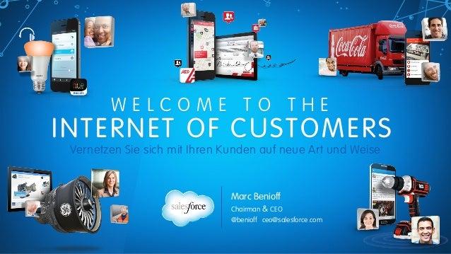 W E L C O M E T O T H E  INTERNET OF CUSTOMERS Vernetzen Sie sich mit Ihren Kunden auf neue Art und Weise Marc Benioff Ch...