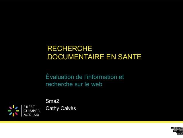 B REST QUIMPER MORLAIX RECHERCHE DOCUMENTAIRE EN SANTE Évaluation de l'information et recherche sur le web Sma2 Cathy Calv...