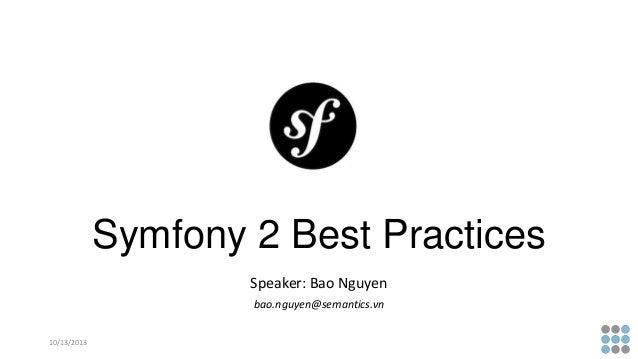 Symfony 2 Best Practices Speaker: Bao Nguyen bao.nguyen@semantics.vn 10/13/2013