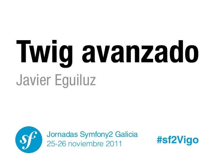 Twig avanzadoJavier Eguiluz     Jornadas Symfony2 Galicia     25-26 noviembre 2011        #sf2Vigo