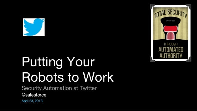 @salesforceApril 23, 2013Putting YourRobots to WorkSecurity Automation at Twitter