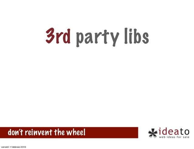3rd party libs      don't reinvent the wheelvenerdì 1 febbraio 2013