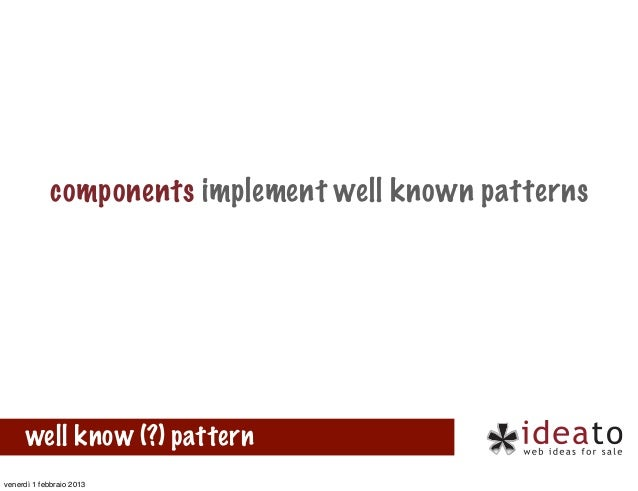 components implement well known patterns      well know (?) patternvenerdì 1 febbraio 2013