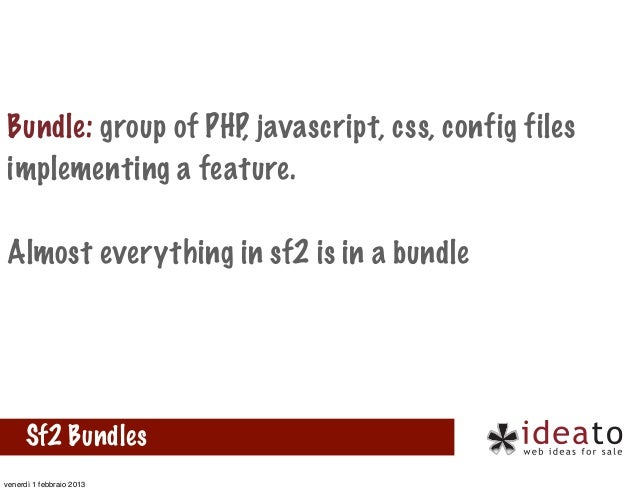 Bundle: group of PHP, javascript, css, config filesimplementing a feature.Almost everything in sf2 is in a bundle      Sf2...