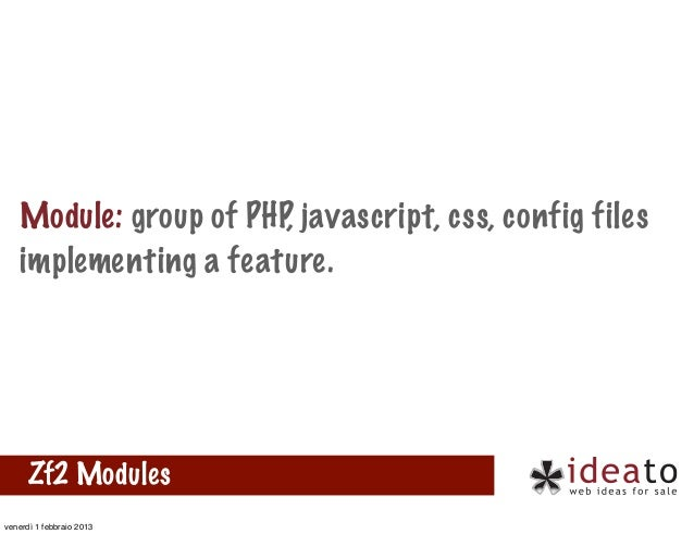 Module: group of PHP, javascript, css, config files   implementing a feature.      Zf2 Modulesvenerdì 1 febbraio 2013
