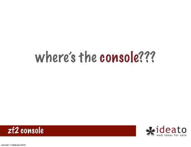 where's the console???      zf2 consolevenerdì 1 febbraio 2013
