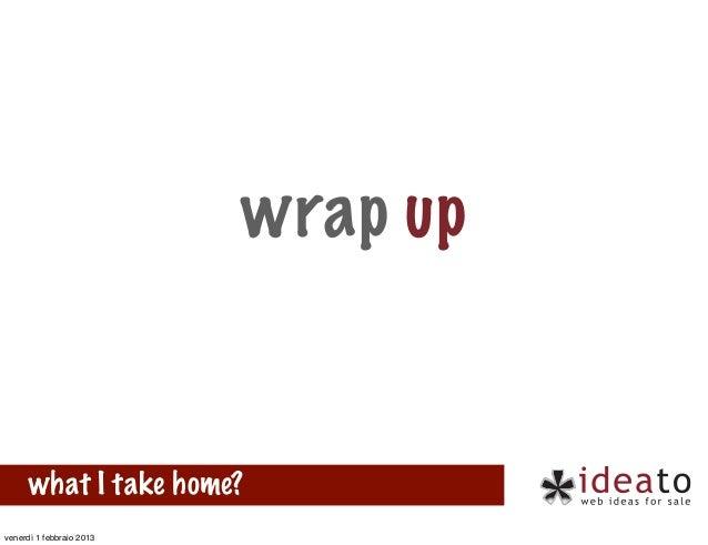wrap up      what I take home?venerdì 1 febbraio 2013