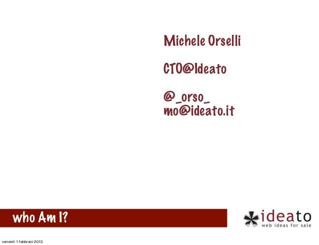 Michele Orselli                          CTO@Ideato                          @_orso_                          mo@ideato.it...
