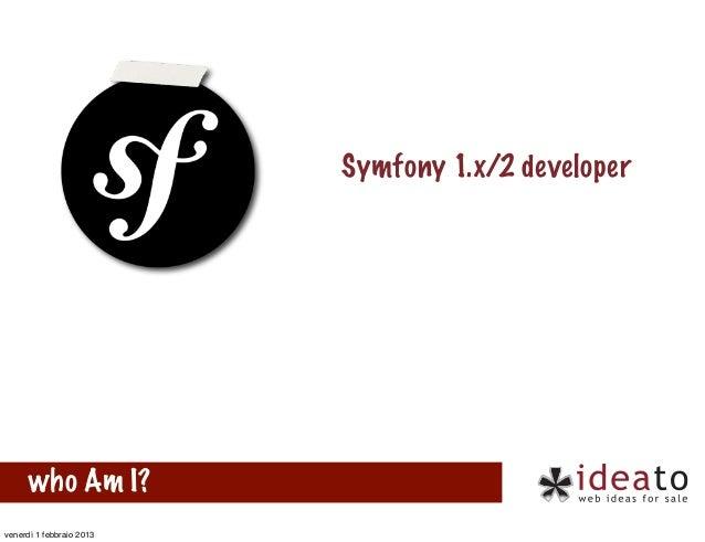 Symfony 1.x/2 developer      who Am I?venerdì 1 febbraio 2013