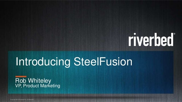 Copyright 2014 Riverbed Inc. Confidential. 1 Introducing SteelFusion Rob Whiteley VP, Product Marketing