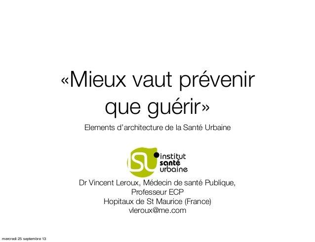 «Mieux vaut prévenir que guérir» Elements d'architecture de la Santé Urbaine  Dr Vincent Leroux, Médecin de santé Publique...