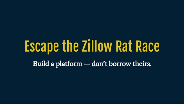 Escape the Zillow Rat Race Build a platform — don't borrow theirs.