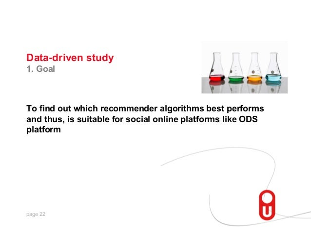 Data-driven study 1. Goal  To find out which recommender algorithms best performs and thus, is suitable for social online ...