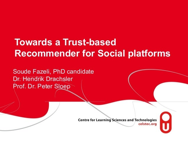 Towards a Trust-based Recommender for Social platforms Soude Fazeli, PhD candidate Dr. Hendrik Drachsler Prof. Dr. Peter S...