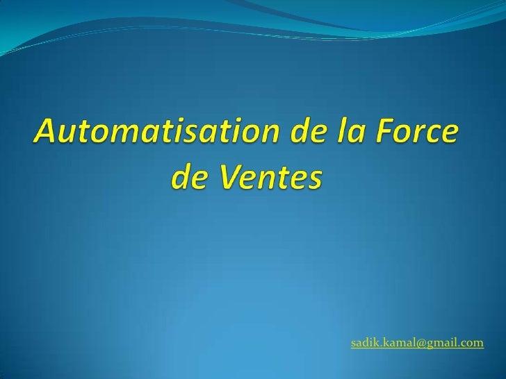 Automatisation de la Force de Ventes<br />sadik.kamal@gmail.com<br />