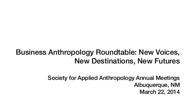 ! ! ! ! ! Business Anthropology Roundtable: New Voices, New Destinations, New Futures ! Society for Applied Anthropology A...