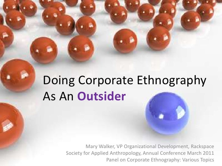 Doing Corporate Ethnography As An Outsider<br />Mary Walker, VP Organizational Development, Rackspace <br />Society for Ap...