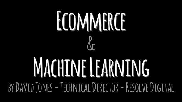 Ecommerce & MachineLearning byDavidJones-TechnicalDirector-ResolveDigital