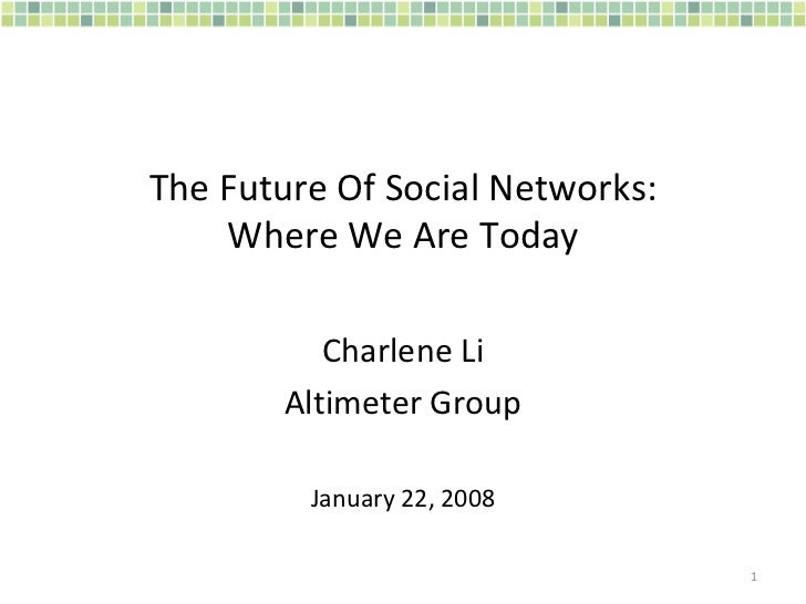 The Future Of Social Networks: Where We Are Today Charlene Li Altimeter Group January 22, 2008