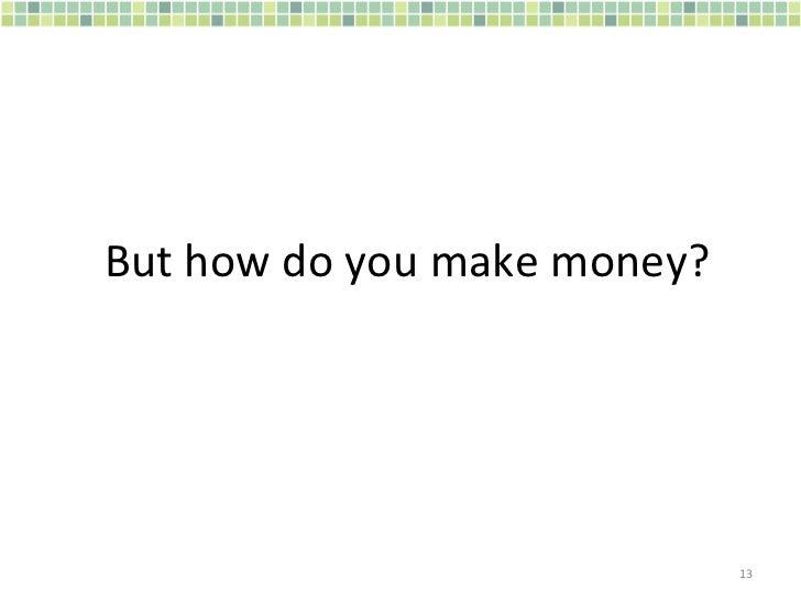 But how do you make money?
