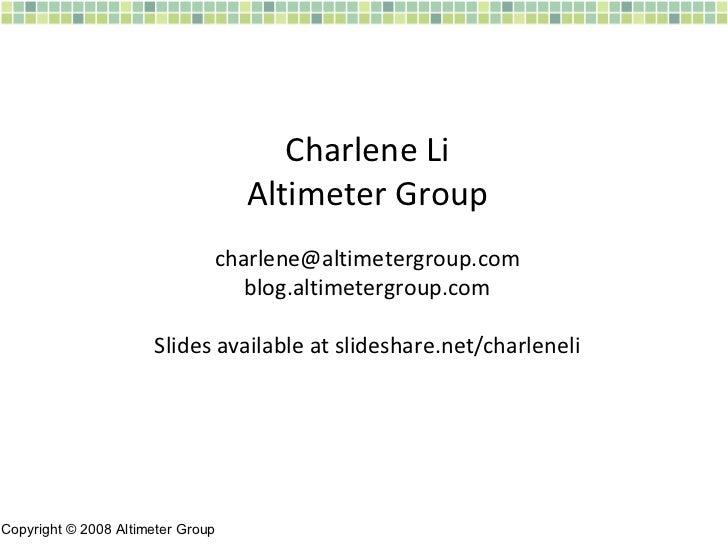 Charlene Li Altimeter Group [email_address] blog.altimetergroup.com Slides available at slideshare.net/charleneli Copyrigh...