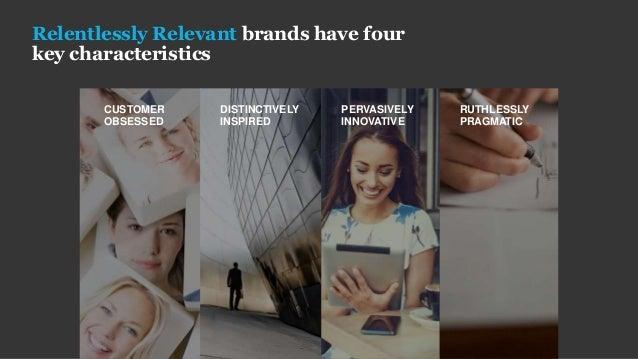 Relentlessly Relevant brands have four key characteristics CUSTOMER OBSESSED DISTINCTIVELY INSPIRED PERVASIVELY INNOVATIVE...