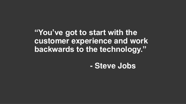 """""""You've got to start with the customer experience and work backwards to the technology."""" - Steve Jobs"""