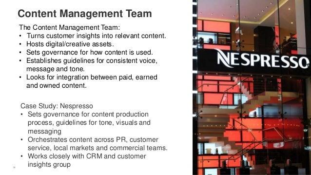 30 Content Management Team Case Study: Nespresso • Sets governance for content production process, guidelines for tone, vi...