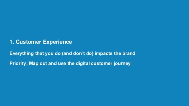 1. Customer Experience Everything that you do (and don't do) impacts the brand Priority: Map out and use the digital custo...