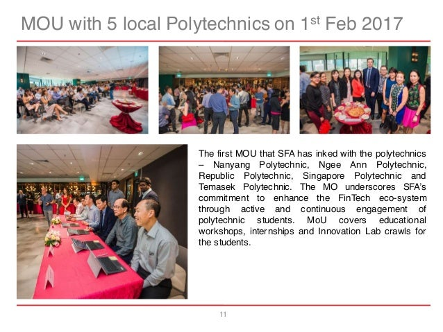 11 MOU with 5 local Polytechnics on 1st Feb 2017 The first MOU that SFA has inked with the polytechnics – Nanyang Polytech...